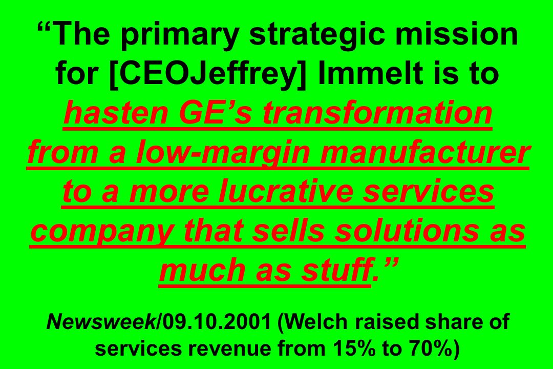 The primary strategic mission for [CEOJeffrey] Immelt is to hasten GE's transformation from a low-margin manufacturer to a more lucrative services company that sells solutions as much as stuff. Newsweek/09.10.2001 (Welch raised share of services revenue from 15% to 70%)